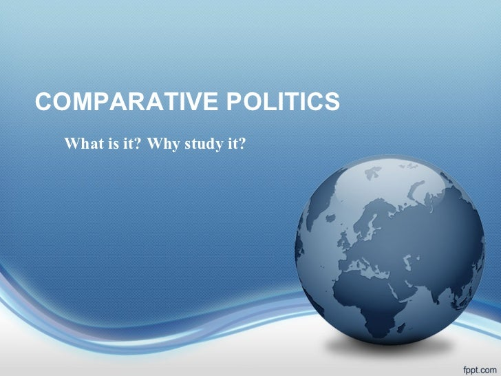 COMPARATIVE POLITICS What is it? Why study it?