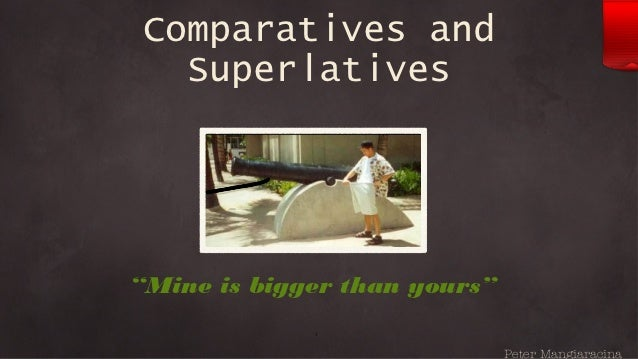 "Comparatives and   Superlatives""Mine is bigger than yours""             1                              Peter Mangiaracina"