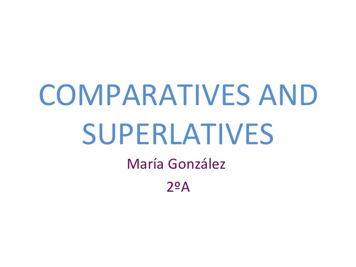 COMPARATIVES AND SUPERLATIVES María González  2ºA