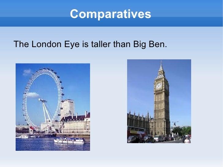 ComparativesThe London Eye is taller than Big Ben.