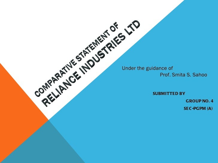COMPARATIVE STATEMENT OF  RELIANCE INDUSTRIES LTD SUBMITTED  BY GROUP NO. 4 SEC-PGPM (A) Under the guidance of Prof. Smita...