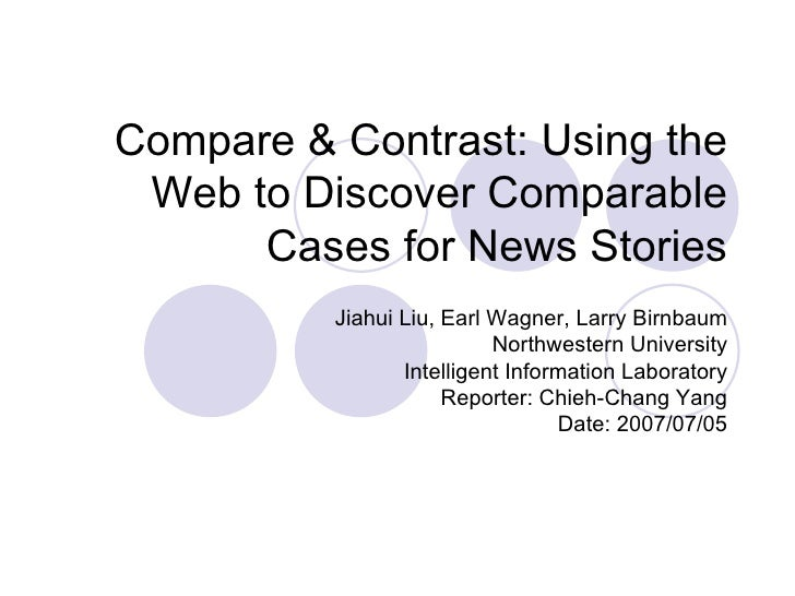 Compare & Contrast: Using the Web to Discover Comparable Cases for News Stories Jiahui Liu, Earl Wagner, Larry Birnbaum No...