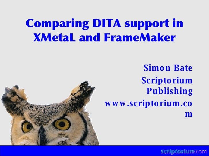 Comparing DITA support in XMetaL and FrameMaker <ul><ul><li>Simon Bate </li></ul></ul><ul><ul><li>Scriptorium Publishing <...