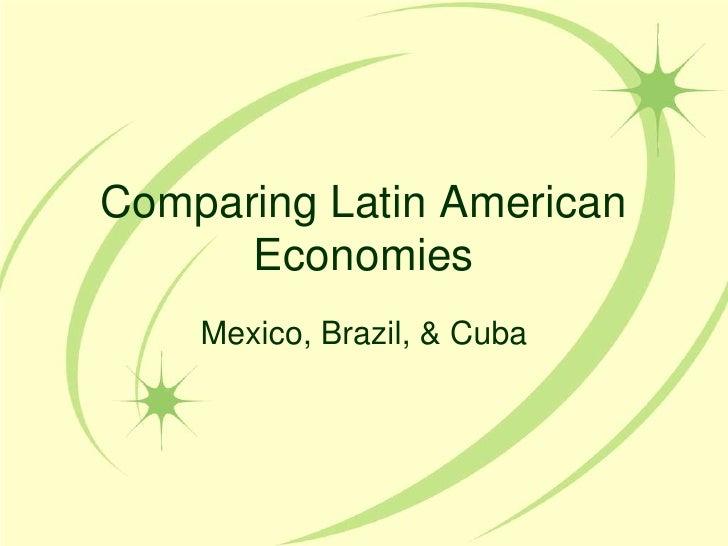 Comparing Latin American Economies<br />Mexico, Brazil, & Cuba<br />