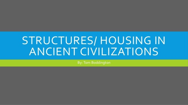 STRUCTURES/ HOUSING IN ANCIENT CIVILIZATIONS By:Tom Boddington