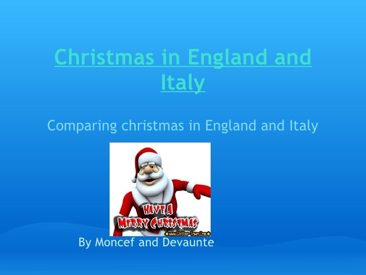 Christmas in England and Italy Comparing christmas in England and Italy   By Moncef and Devaunte