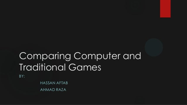 Comparing Computer and Traditional Games BY: HASSAN AFTAB  AHMAD RAZA