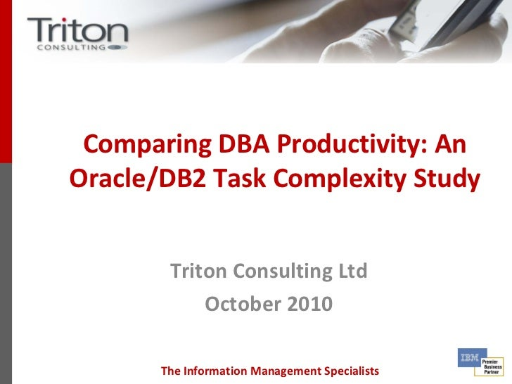 Comparing DBA Productivity: AnOracle/DB2 Task Complexity Study        Triton Consulting Ltd            October 2010       ...