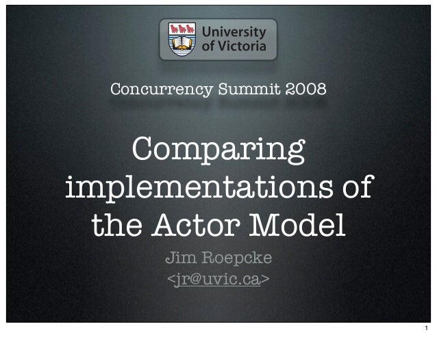 Concurrency Summit 2008    Comparingimplementations of  the Actor Model       Jim Roepcke       <jr@uvic.ca>              ...
