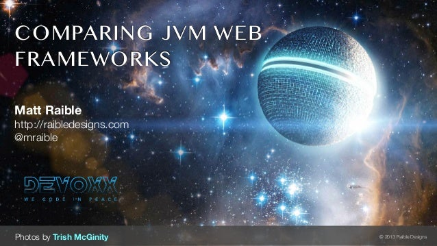 COMPARING JVM WEBFRAMEWORKSMatt Raiblehttp://raibledesigns.com@mraiblePhotos by Trish McGinity   © 2013 Raible Designs