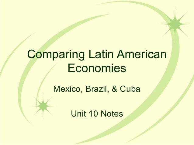 Comparing Latin American      Economies    Mexico, Brazil, & Cuba        Unit 10 Notes