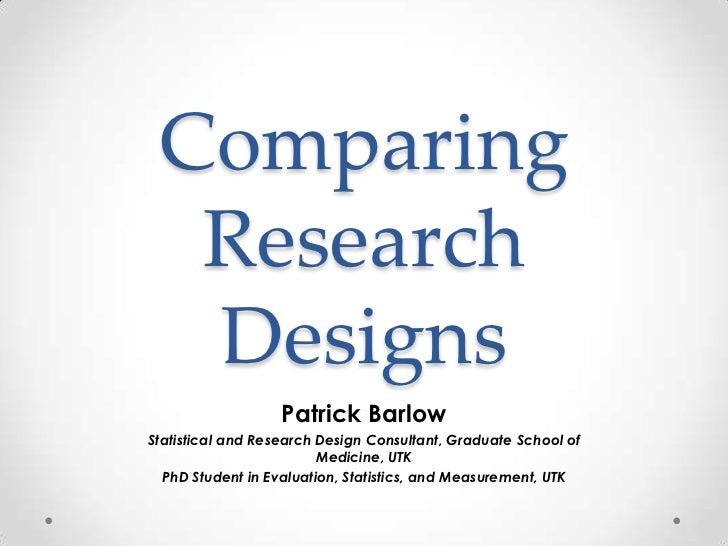Comparing  Research  Designs                   Patrick BarlowStatistical and Research Design Consultant, Graduate School o...