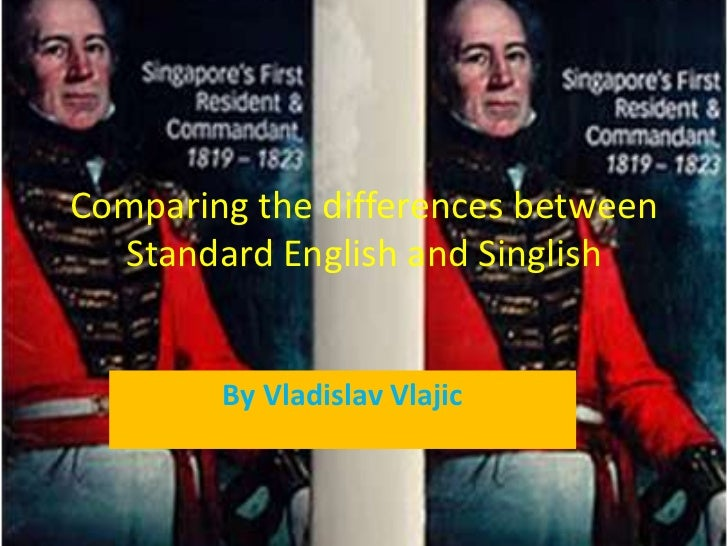 Comparing the differences between standard english and singlish.finihed one!!!!