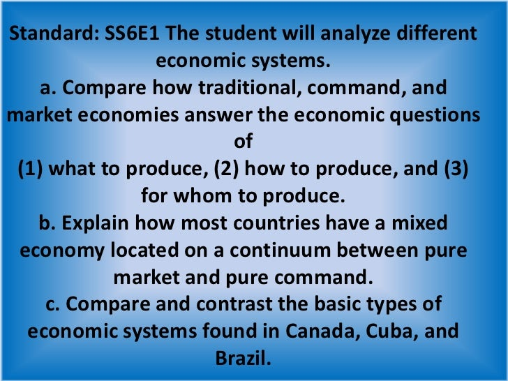 Standard: SS6E1 The student will analyze different economic systems. a. Compare how traditional, command, and market econo...
