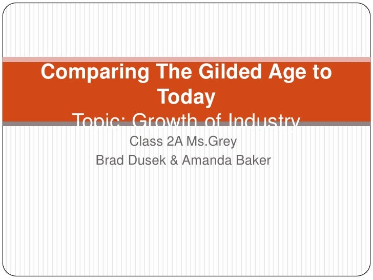 Class 2A Ms.Grey<br />Brad Dusek & Amanda Baker<br />Comparing The Gilded Age to Today Topic: Growth of Industry<br />
