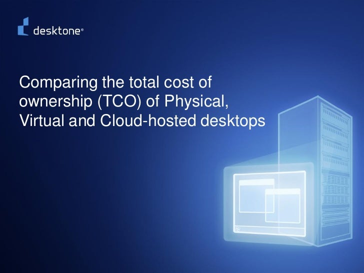 Comparing the total cost of   ownership (TCO) of Physical,   Virtual and Cloud-hosted desktops©2009 Desktone, Inc. All rig...