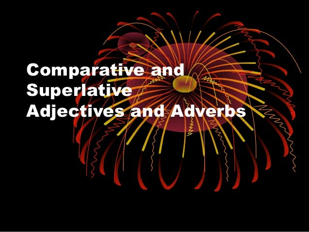 Comparative andSuperlativeAdjectives and Adverbs