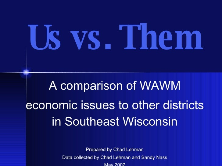 Us vs. Them A comparison of WAWM economic issues to other districts in Southeast Wisconsin Prepared by Chad Lehman Data co...