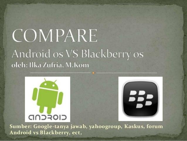 Sumber: Google-tanya jawab, yahoogroup, Kaskus, forumAndroid vs Blackberry, ect,