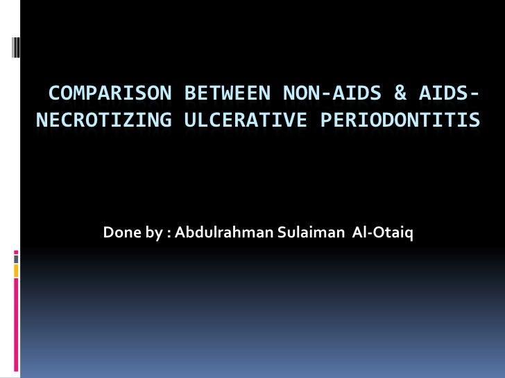 Comparison between NON-AIDS & AIDS-NECROTIZING ULCERATIVE PERIODONTITIS<br />Done by : AbdulrahmanSulaiman  Al-Otaiq<br />