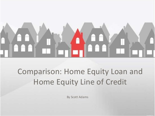 Comparison: Home Equity Loan and   Home Equity Line of Credit            By Scott Adams