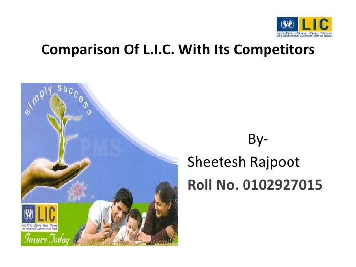 Comparison Of L.I.C. With Its Competitors<br />By-<br />Sheetesh Rajpoot<br />Roll No. 0102927015<br />