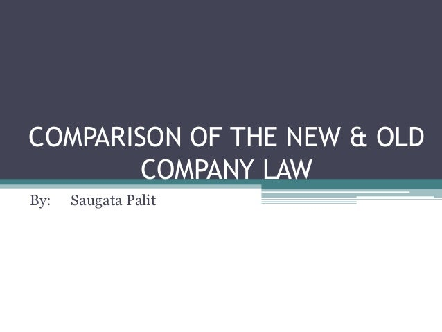 COMPARISON OF THE NEW & OLD COMPANY LAW By: Saugata Palit