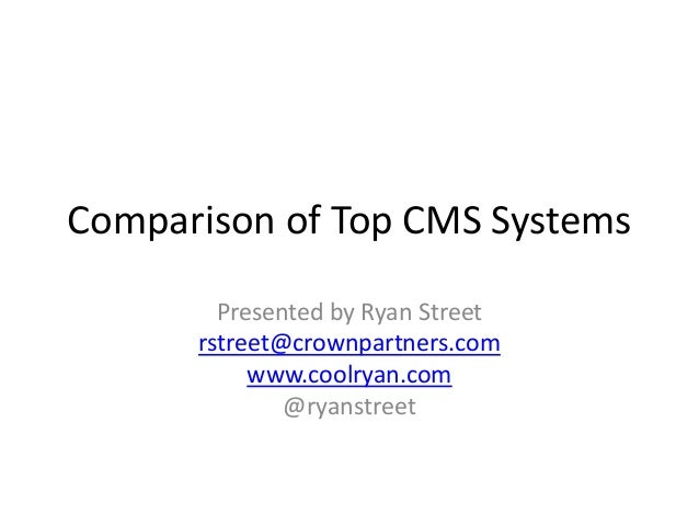 Comparison of Top CMS Systems        Presented by Ryan Street      rstreet@crownpartners.com           www.coolryan.com   ...