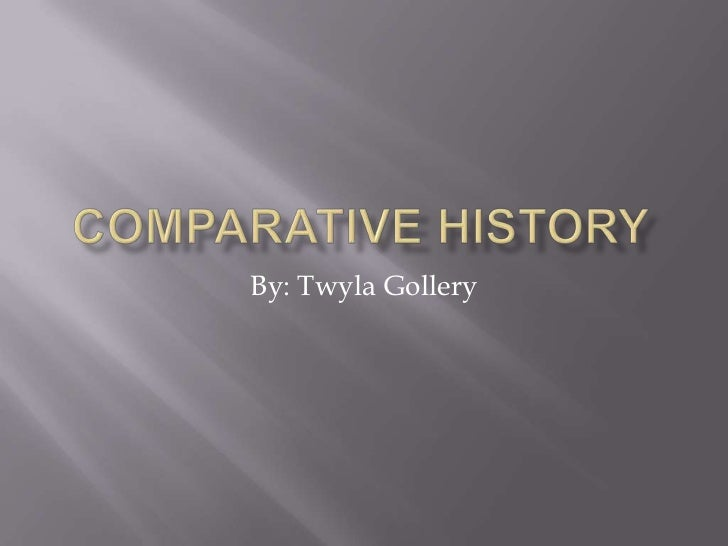 Comparative History<br />By: Twyla Gollery<br />