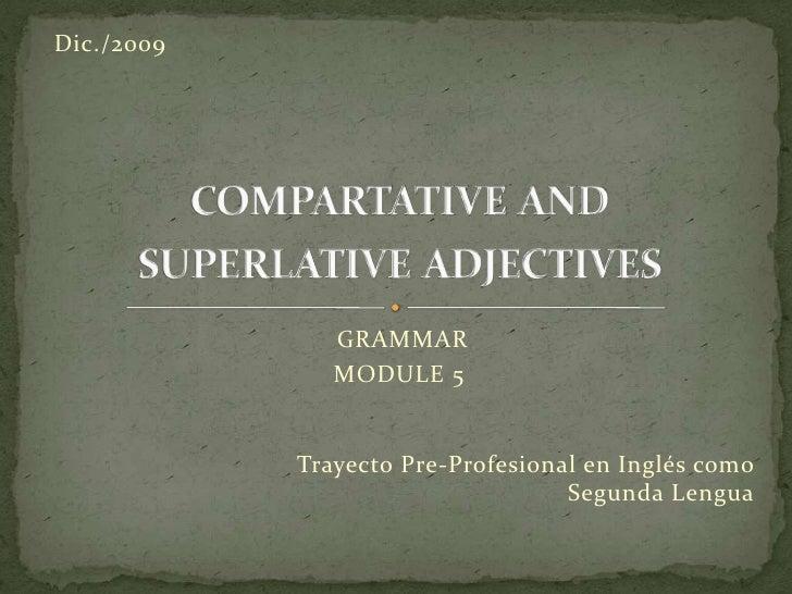compartative and superlative adjectives<br />GRAMMAR<br />MODULE 5<br />Dic./2009<br />Trayecto Pre-Profesional en Inglés ...