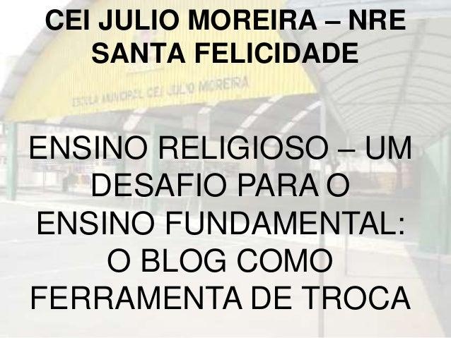 CEI JULIO MOREIRA – NRE  SANTA FELICIDADE  ENSINO RELIGIOSO – UM  DESAFIO PARA O  ENSINO FUNDAMENTAL:  O BLOG COMO  FERRAM...