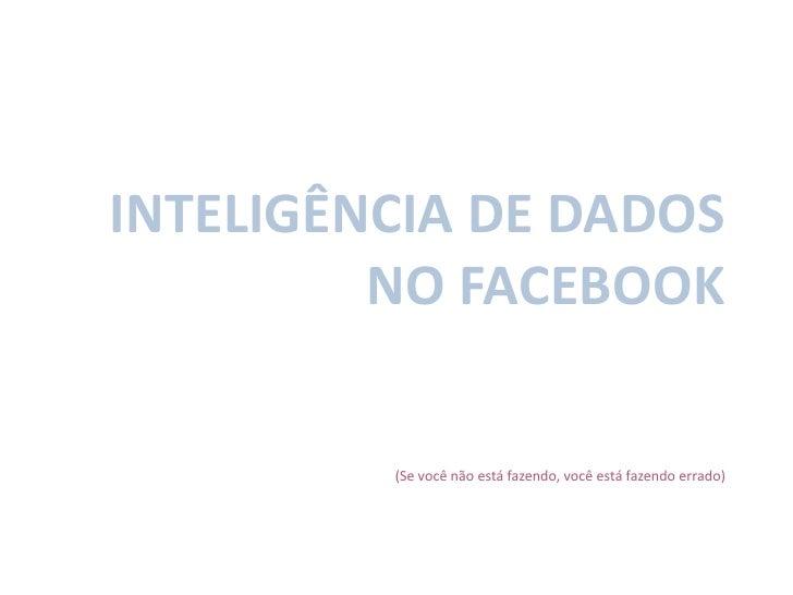 Inteligência de dados no facebook<br />(Se você não está fazendo, você está fazendo errado)<br />
