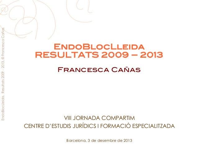 EndoBlocLleida. Resultats 2009 - 2013. © Francesca Cañas  EndoBlocLleida! RESULTATS 2009 – 2013! ! Francesca Cañas!  VIII ...