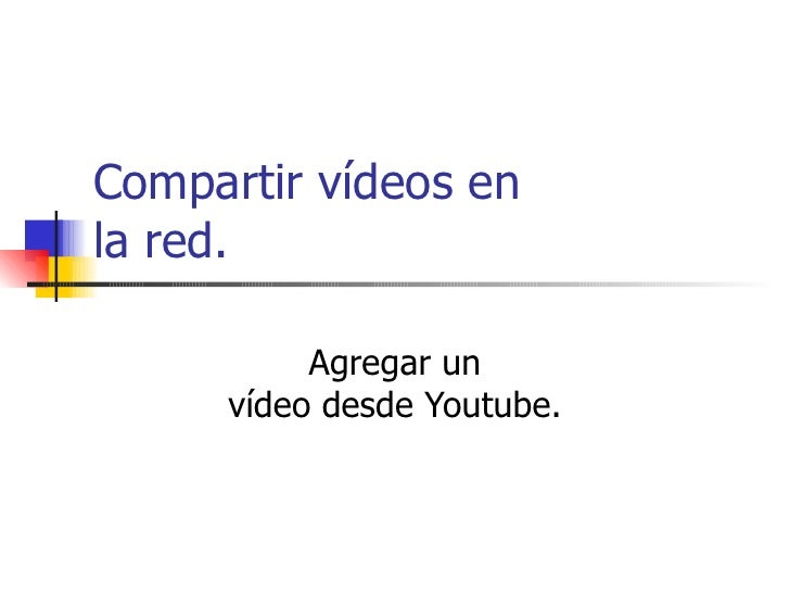 Compartir vídeos en la red.  Agregar un vídeo desde Youtube.