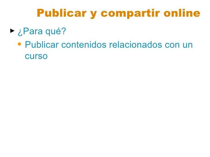 Publicar y compartir online <ul><li>¿Para qué? </li></ul><ul><ul><li>Publicar contenidos relacionados con un curso </li></...