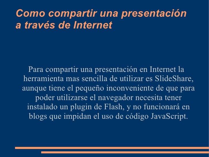 Como compartir una presentación a través de Internet Para compartir una presentación en Internet la herramienta mas sencil...