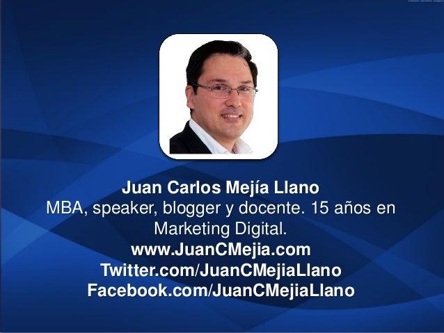 Juan Carlos Mejía LlanoMBA, speaker, blogger y docente. 15 años en             Marketing Digital.          www.JuanCMejia....