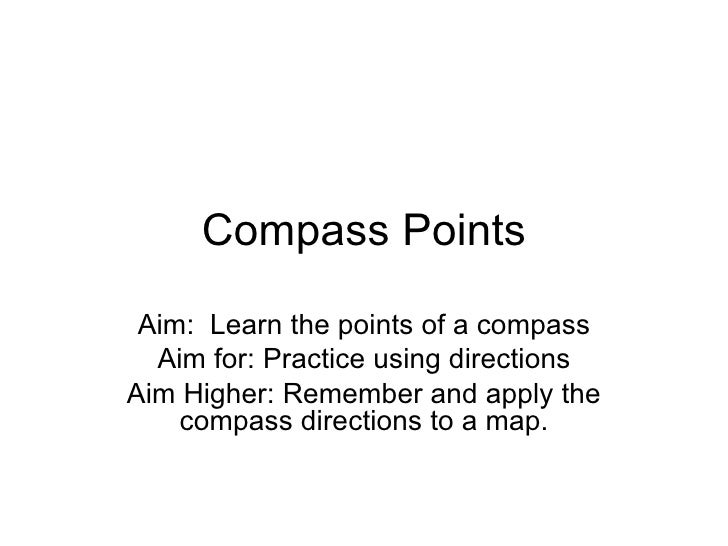 Compass Points Aim:  Learn the points of a compass Aim for: Practice using directions Aim Higher: Remember and apply the c...