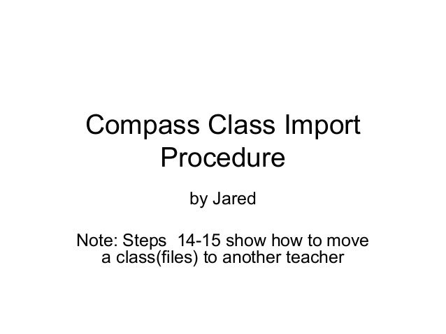 Compass Class Import Procedure by Jared Note: Steps 14-15 show how to move a class(files) to another teacher