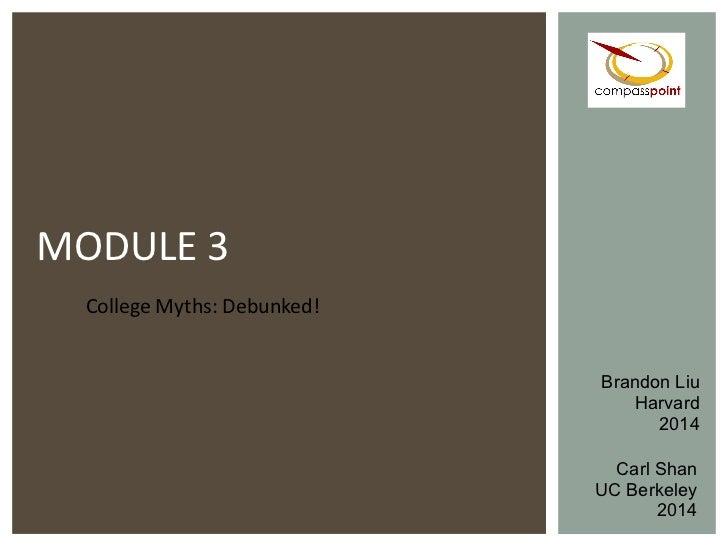 College Myths: Debunked! MODULE 3 Carl Shan UC Berkeley 2014 Brandon Liu Harvard 2014