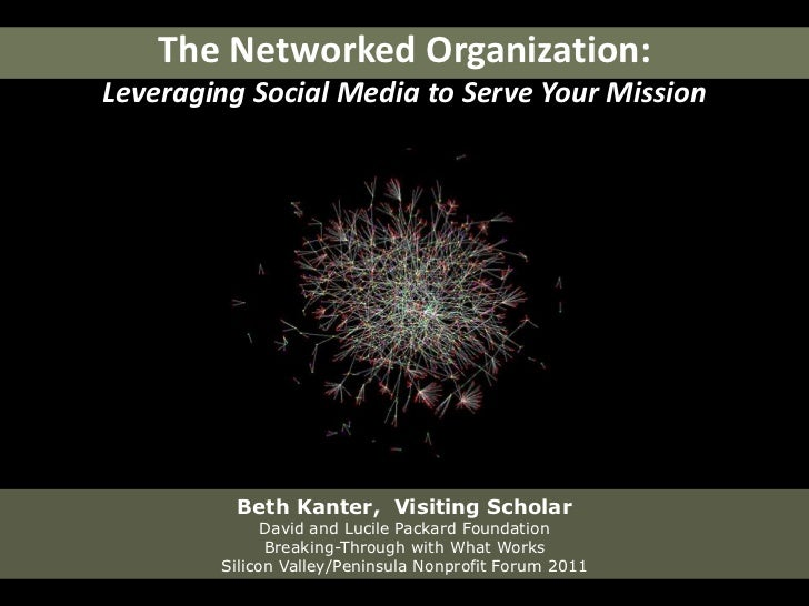 The Networked Organization:Leveraging Social Media to Serve Your Mission<br />Beth Kanter,  Visiting ScholarDavid and Luci...