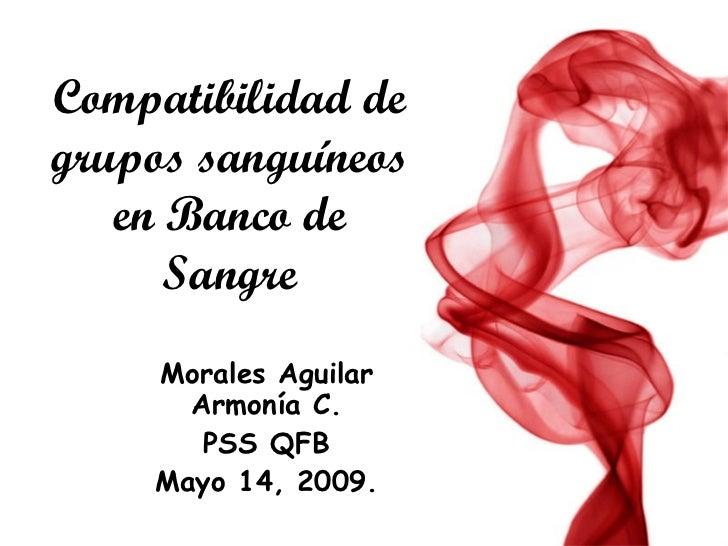 Compatibilidad de grupos sanguíneos en Banco de Sangre Morales Aguilar Armonía C. PSS QFB Mayo 14, 2009.