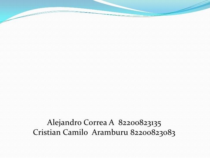 Alejandro Correa A  82200823135<br />Cristian Camilo  Aramburu 82200823083<br />
