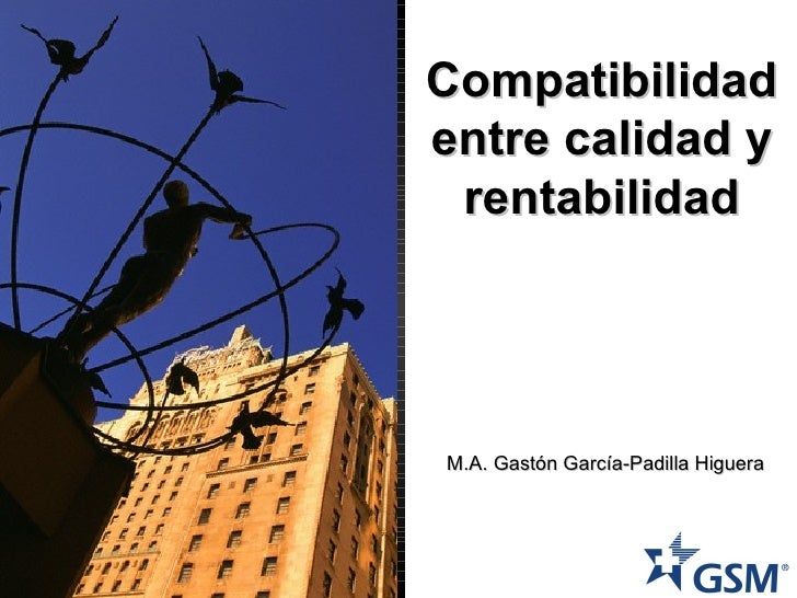 Compatibilidad entre calidad y rentabilidad M.A. Gastón García-Padilla Higuera