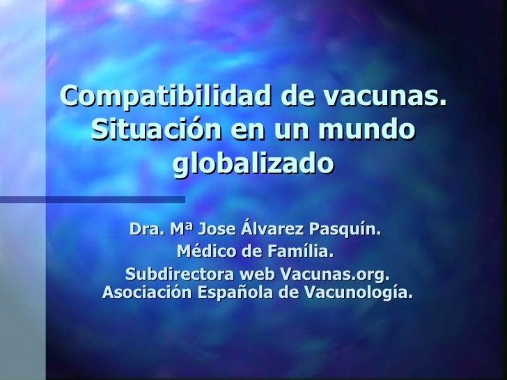 Compatibilidad de vacunas. Situación en un mundo globalizado Dra. Mª Jose Álvarez Pasquín.  Médico de Família.  Subdirecto...