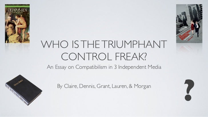 WHO IS THE TRIUMPHANT  CONTROL FREAK? An Essay on Compatibilism in 3 Independent Media     By Claire, Dennis, Grant, Laure...