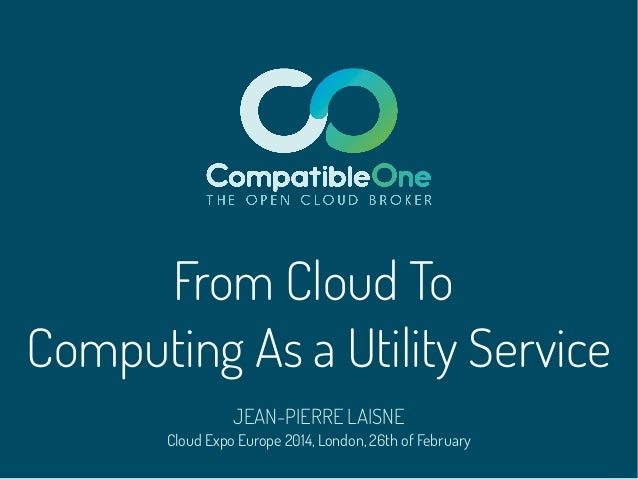 From Cloud To Computing As a Utility Service JEAN-PIERRE LAISNE  Cloud Expo Europe 2014, London, 26th of February