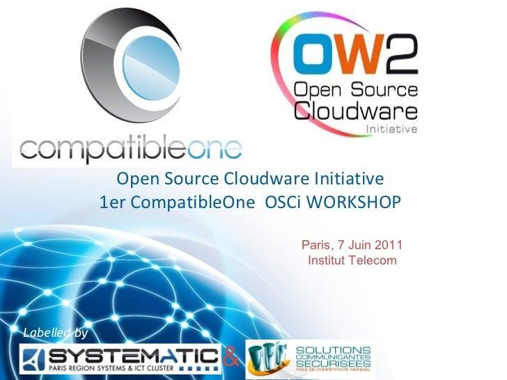Open Source Cloudware Initiative              1er CompatibleOne OSCi WORKSHOP                                    Paris, 7 ...