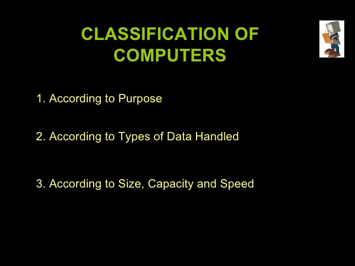 CLASSIFICATION OF COMPUTERS 1. According to Purpose 2. According to Types of Data Handled 3. According to Size, Capacity a...