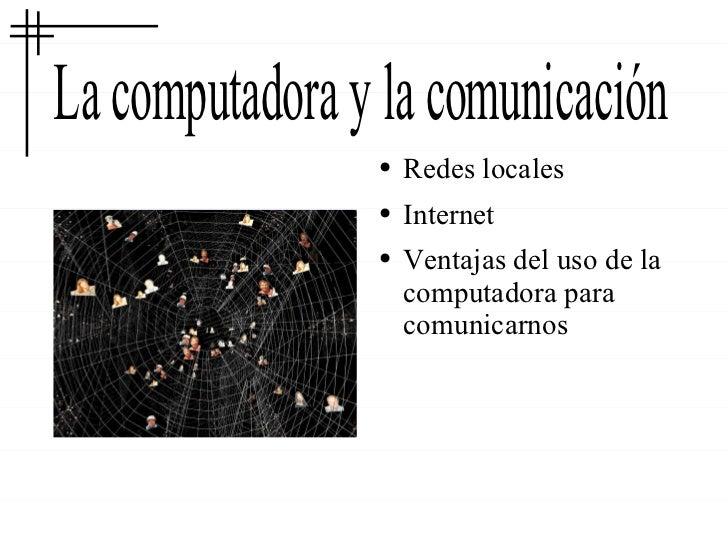 La computadora y la comunicación <ul><li>Redes locales </li></ul><ul><li>Internet </li></ul><ul><li>Ventajas del uso de la...